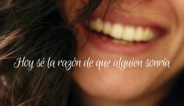 Hoy sé la razón de que alguien sonría